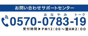 お問い合わせサポートセンター 0570-0783-19 受付時間 PM12:00〜翌AM2:00
